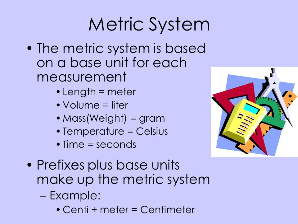 Metric System The metric system is based on a base unit for each measurement. Length = meter. Volume = liter.
