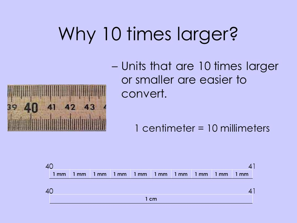 Why 10 times larger Units that are 10 times larger or smaller are easier to convert. 1 centimeter = 10 millimeters.