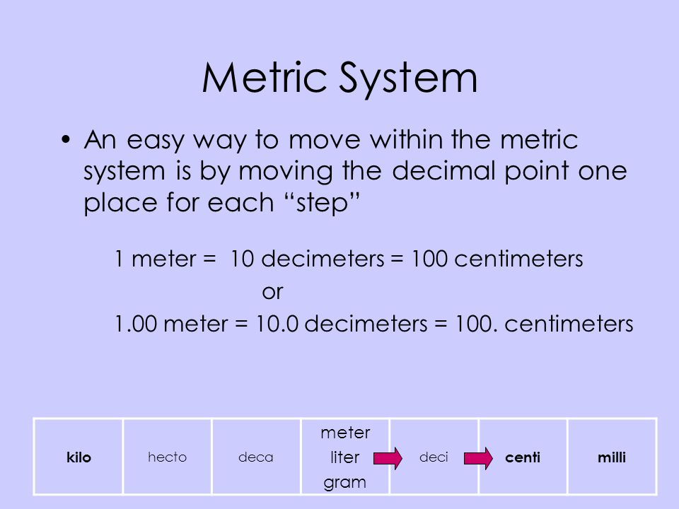 Metric System An easy way to move within the metric system is by moving the decimal point one place for each step