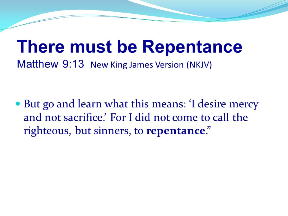 There must be Repentance Matthew 9:13 New King James Version (NKJV)