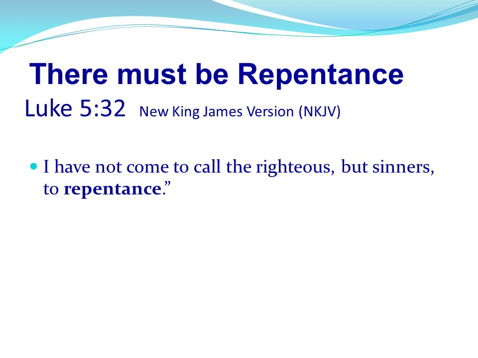There must be Repentance Luke 5:32 New King James Version (NKJV)