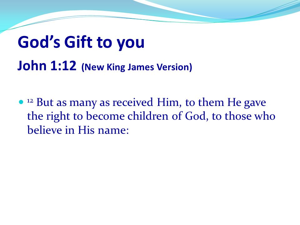 God's Gift to you John 1:12 (New King James Version)