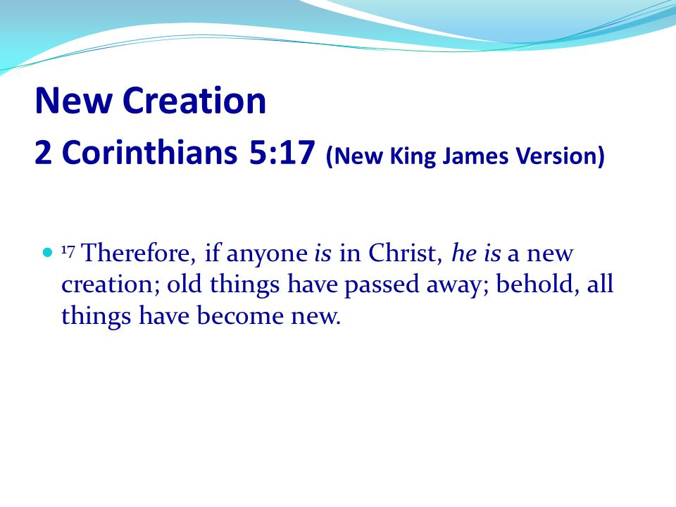 New Creation 2 Corinthians 5:17 (New King James Version)
