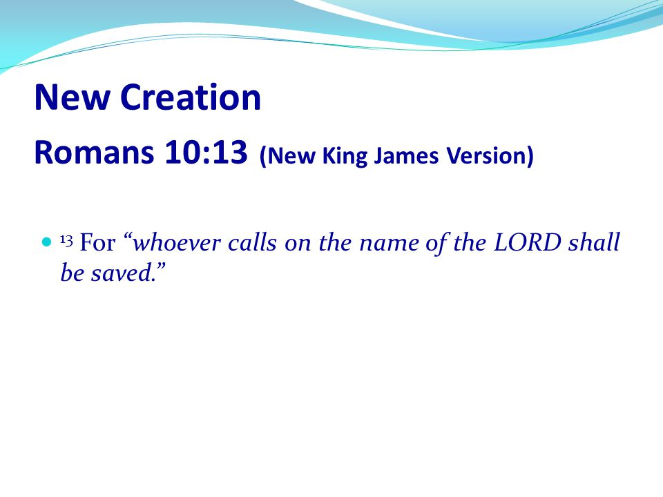 New Creation Romans 10:13 (New King James Version)