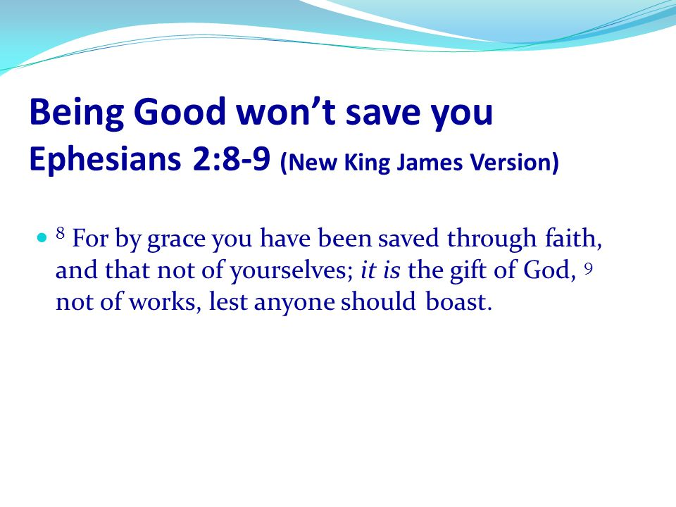 Being Good won't save you Ephesians 2:8-9 (New King James Version)