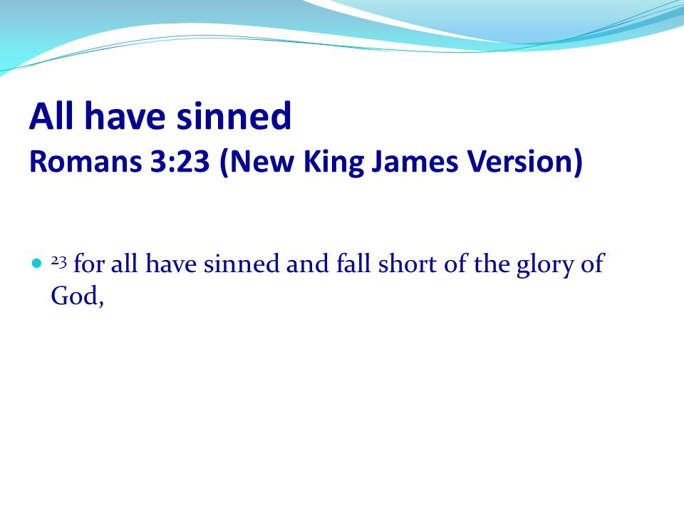 All have sinned Romans 3:23 (New King James Version)