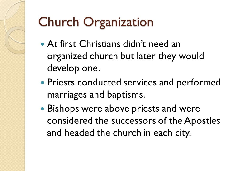 Church Organization At first Christians didn't need an organized church but later they would develop one.