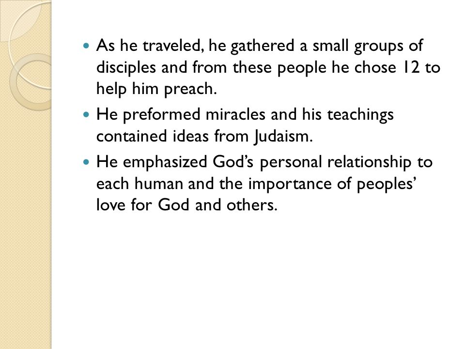 As he traveled, he gathered a small groups of disciples and from these people he chose 12 to help him preach.