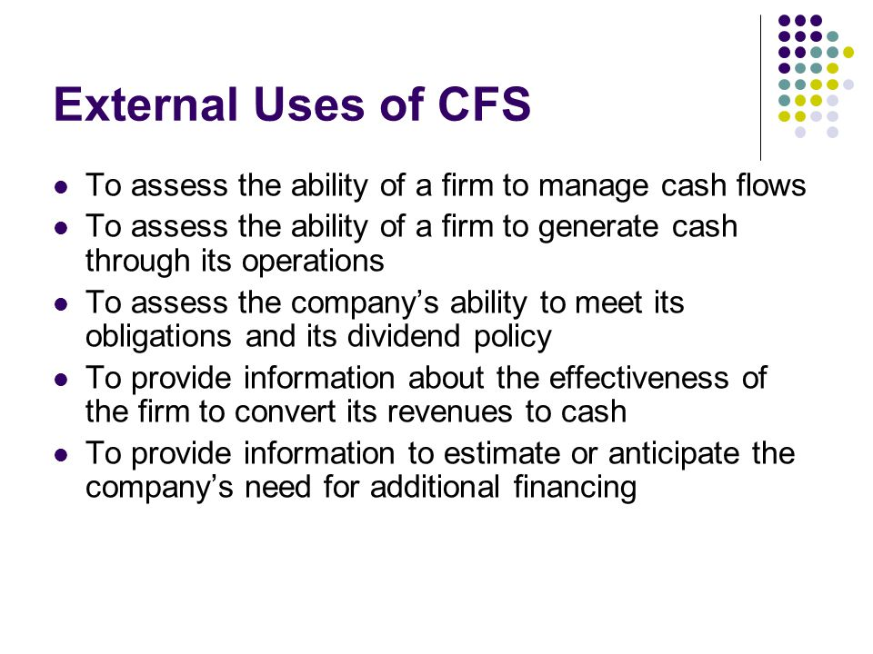 External Uses of CFS To assess the ability of a firm to manage cash flows. To assess the ability of a firm to generate cash through its operations.