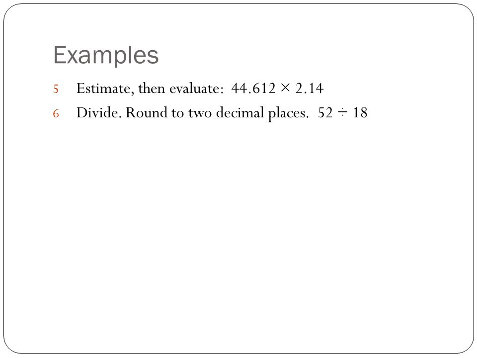 Examples Estimate, then evaluate: × 2.14
