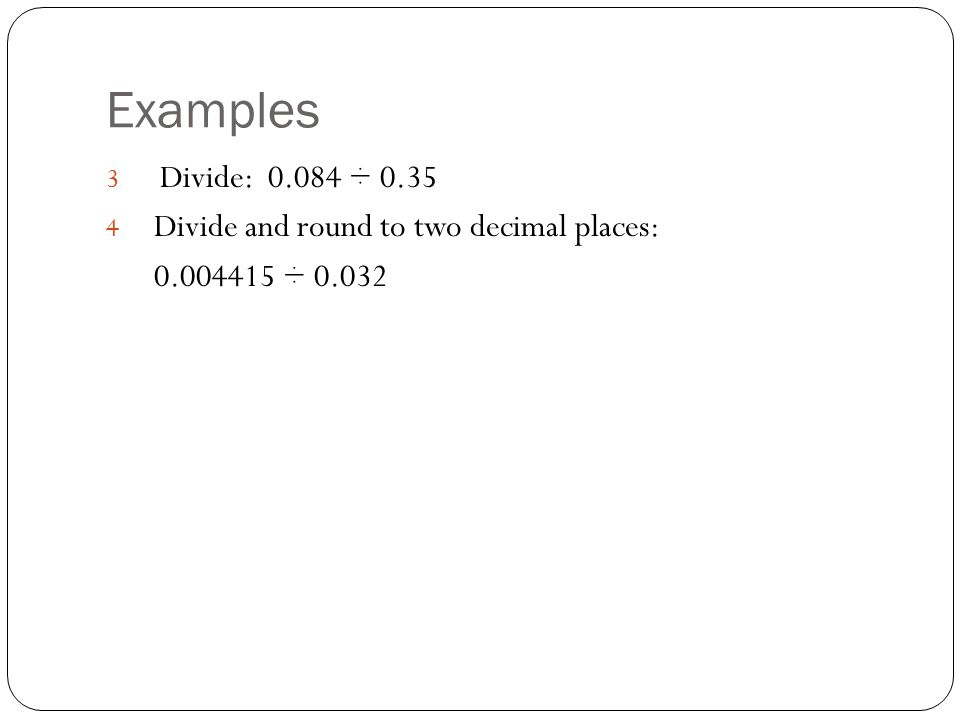 Examples Divide: ÷ 0.35 Divide and round to two decimal places: