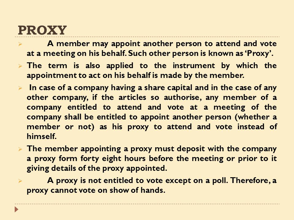 PROXY A member may appoint another person to attend and vote at a meeting on his behalf. Such other person is known as 'Proxy'.