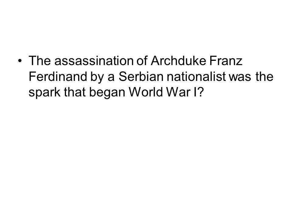 The assassination of Archduke Franz Ferdinand by a Serbian nationalist was the spark that began World War I