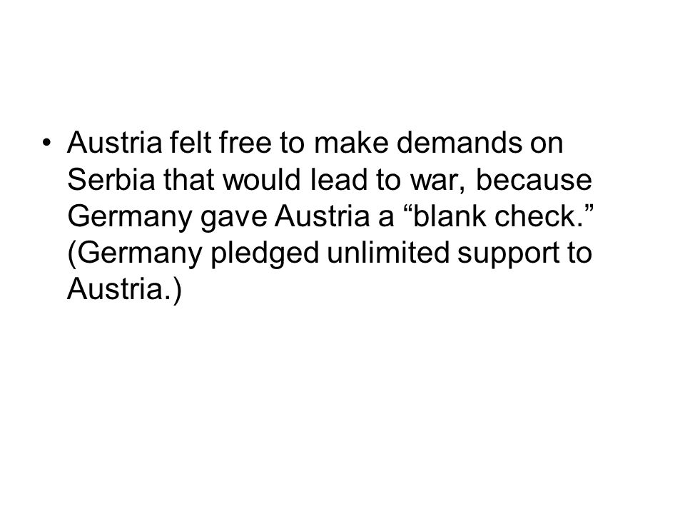 Austria felt free to make demands on Serbia that would lead to war, because Germany gave Austria a blank check. (Germany pledged unlimited support to Austria.)