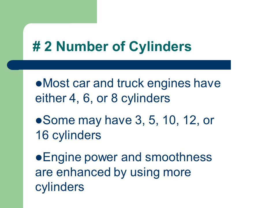 # 2 Number of Cylinders Most car and truck engines have either 4, 6, or 8 cylinders. Some may have 3, 5, 10, 12, or 16 cylinders.