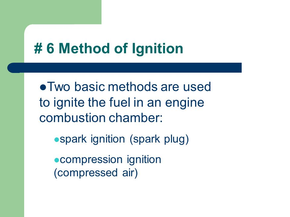 # 6 Method of Ignition Two basic methods are used to ignite the fuel in an engine combustion chamber: