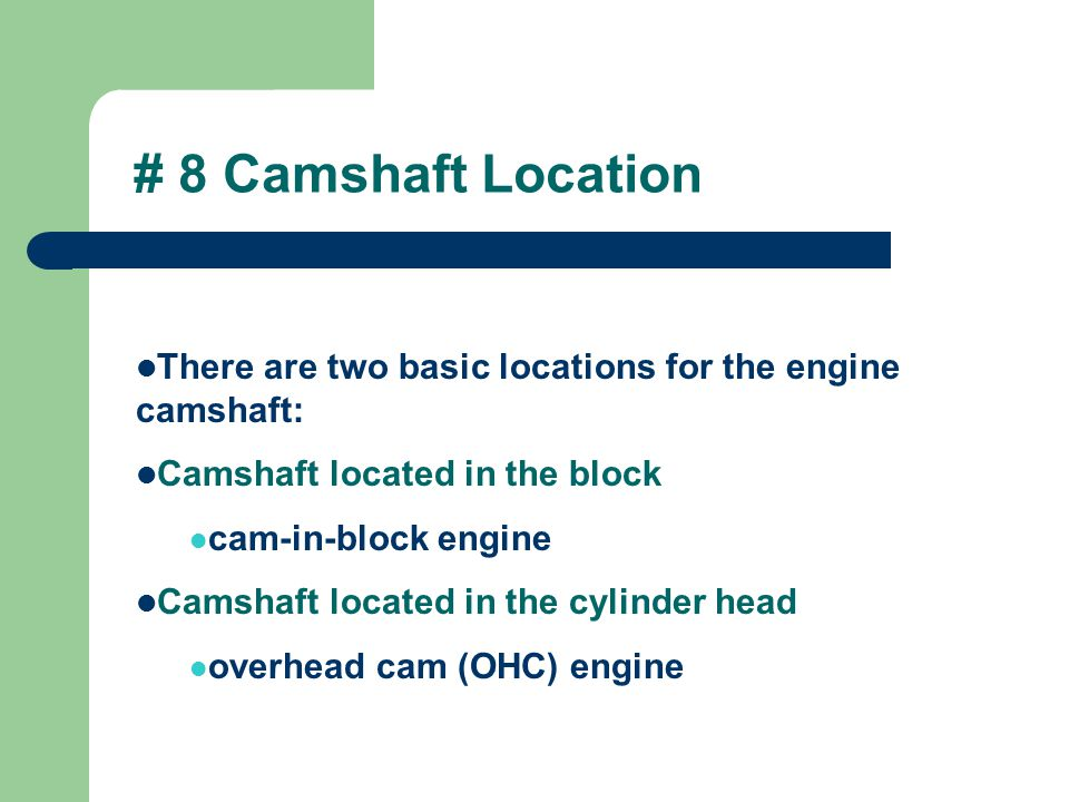 # 8 Camshaft Location There are two basic locations for the engine camshaft: Camshaft located in the block.