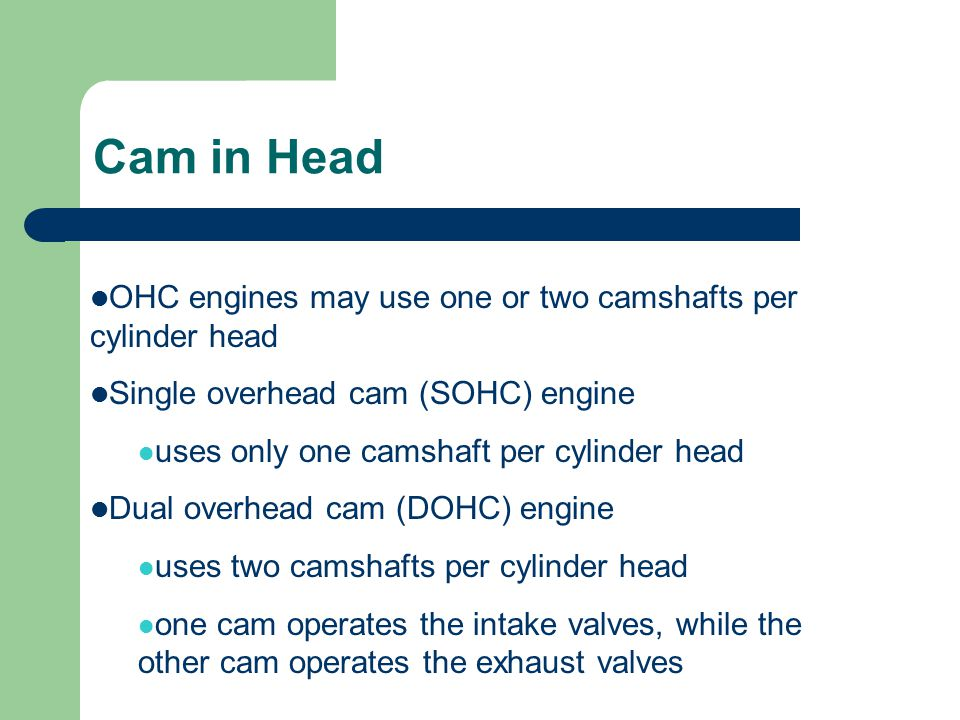 Cam in Head OHC engines may use one or two camshafts per cylinder head