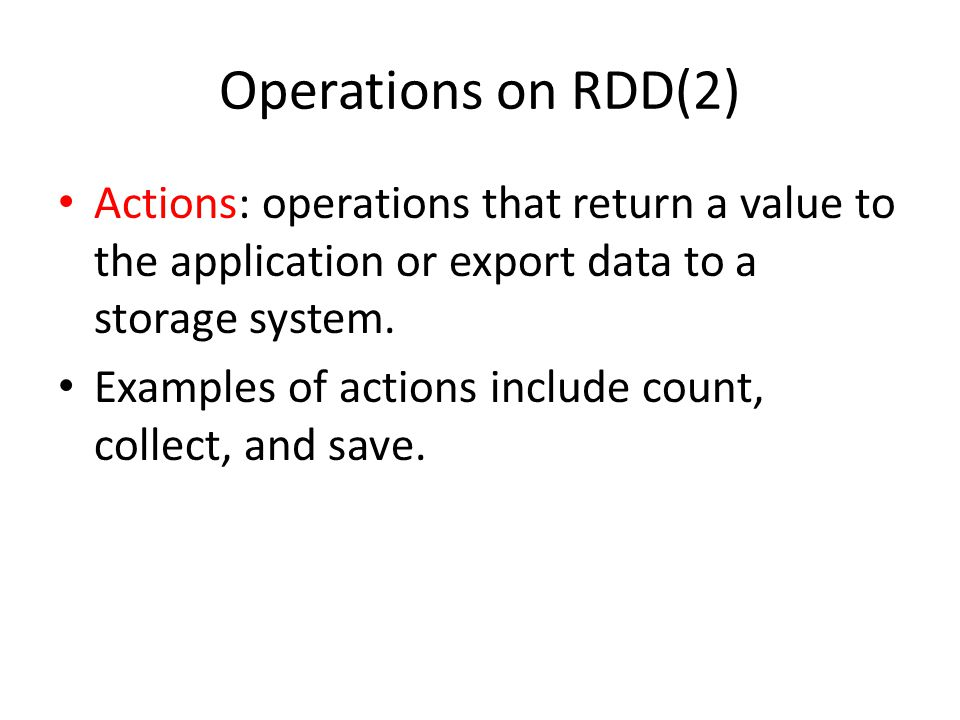 Operations on RDD(2) Actions: operations that return a value to the application or export data to a storage system.