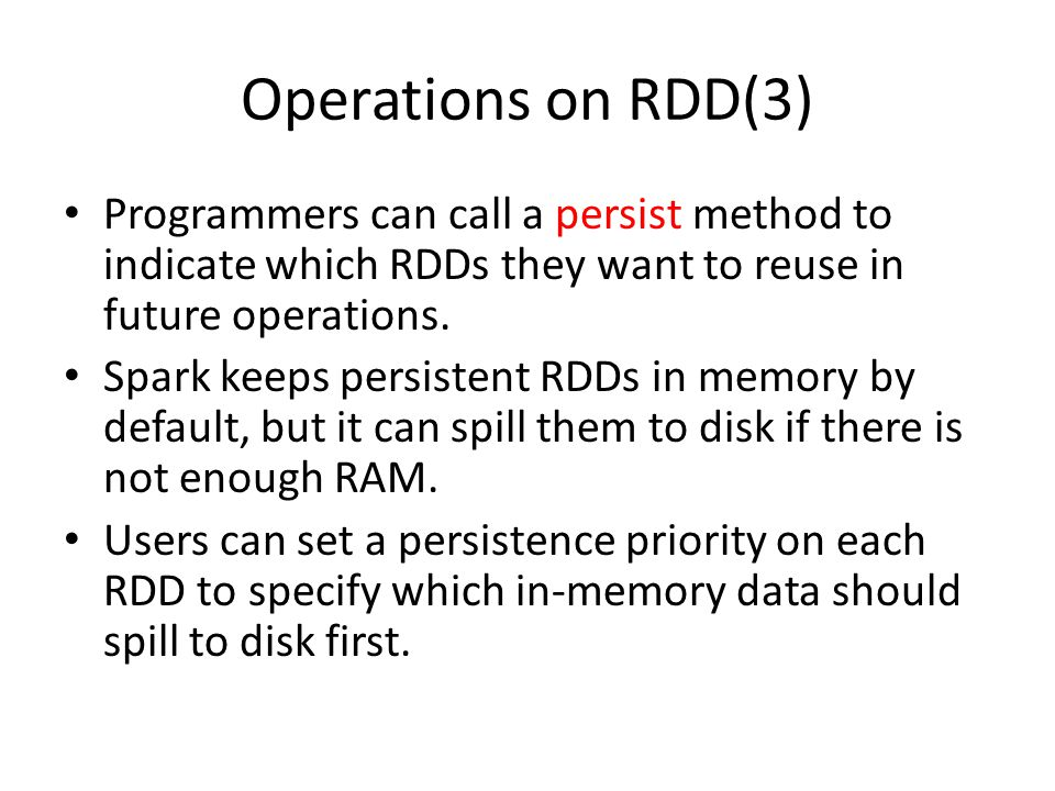 Operations on RDD(3) Programmers can call a persist method to indicate which RDDs they want to reuse in future operations.