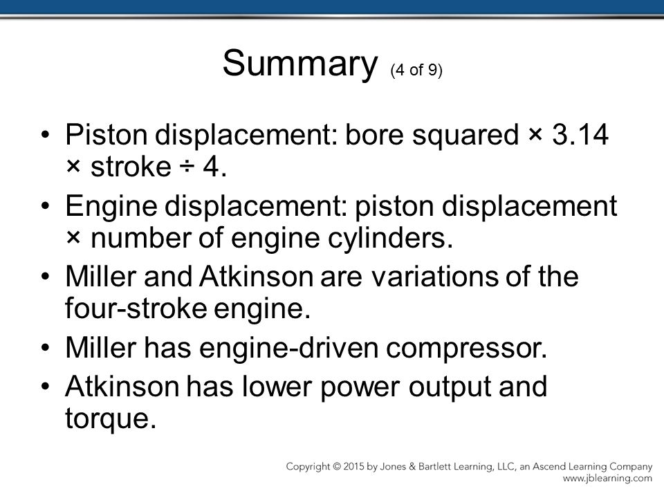 Summary (4 of 9) Piston displacement: bore squared × 3.14 × stroke ÷ 4. Engine displacement: piston displacement × number of engine cylinders.