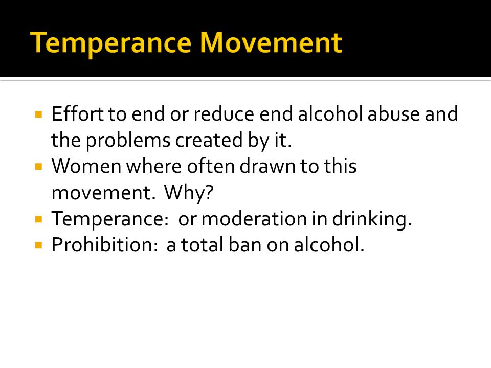 Temperance Movement Effort to end or reduce end alcohol abuse and the problems created by it. Women where often drawn to this movement. Why