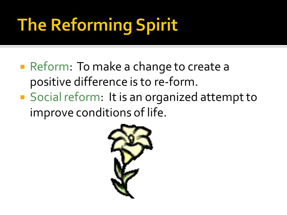 The Reforming Spirit Reform: To make a change to create a positive difference is to re-form.