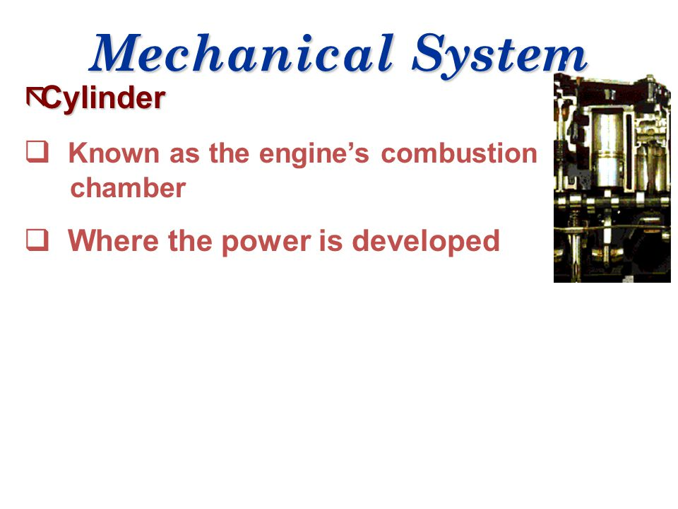 Mechanical System Cylinder Known as the engine's combustion chamber