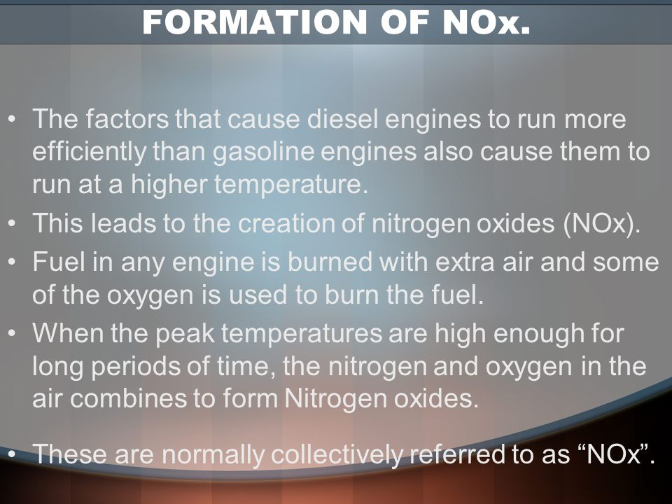 FORMATION OF NOx. The factors that cause diesel engines to run more efficiently than gasoline engines also cause them to run at a higher temperature.