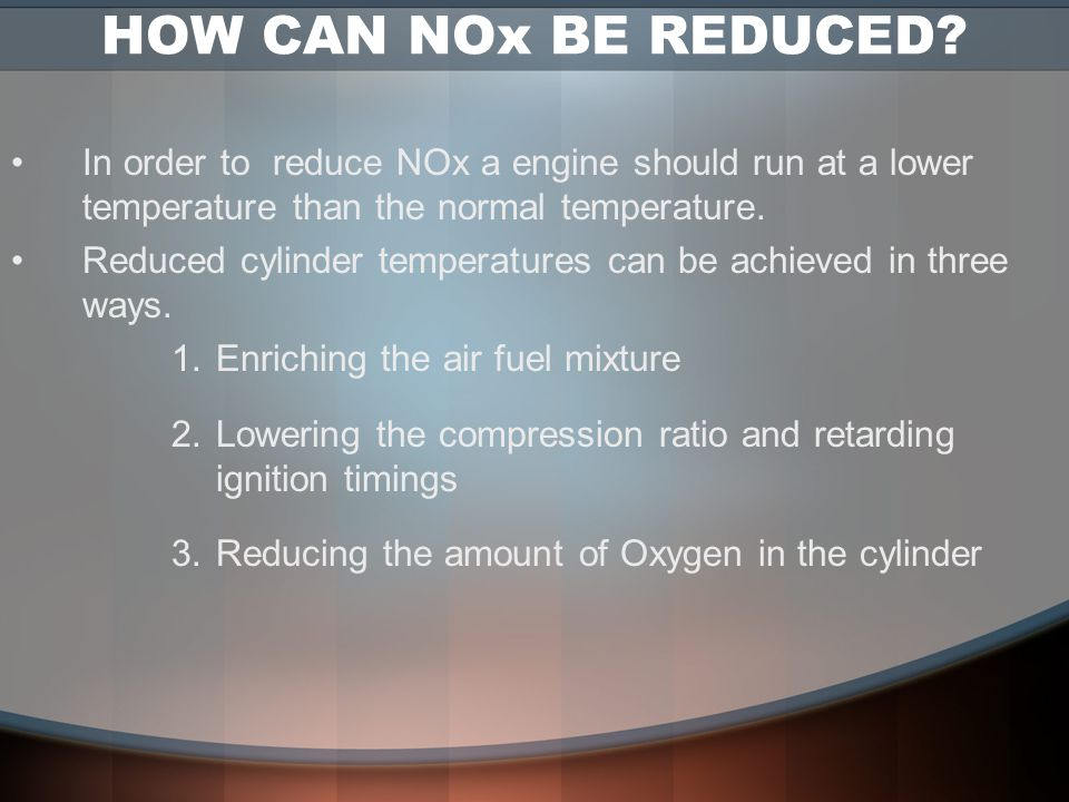 HOW CAN NOx BE REDUCED In order to reduce NOx a engine should run at a lower temperature than the normal temperature.