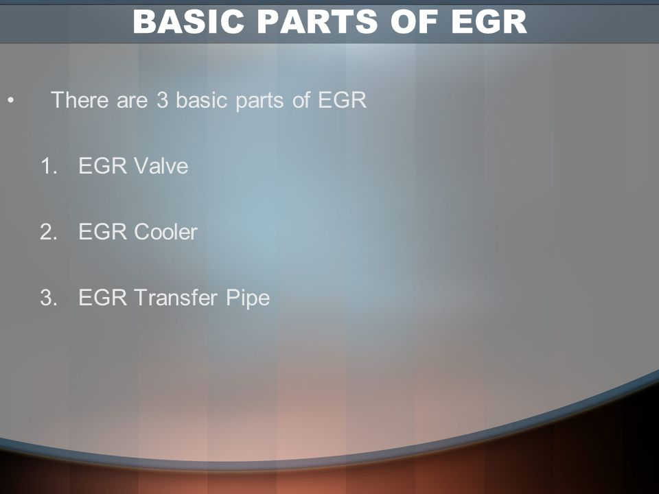BASIC PARTS OF EGR There are 3 basic parts of EGR EGR Valve EGR Cooler