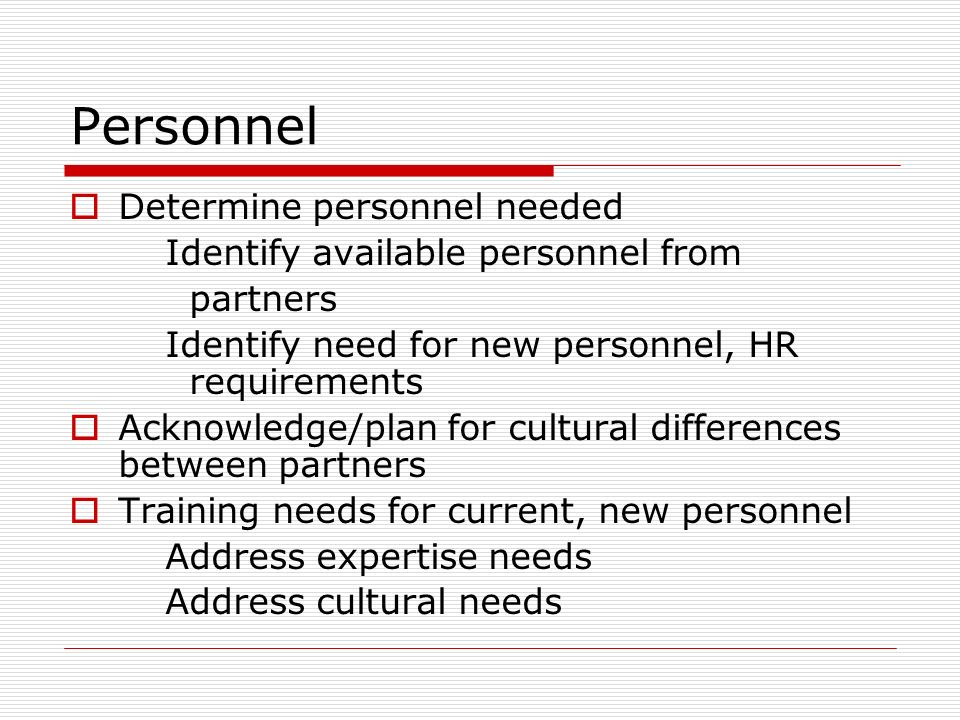 Personnel Determine personnel needed Identify available personnel from