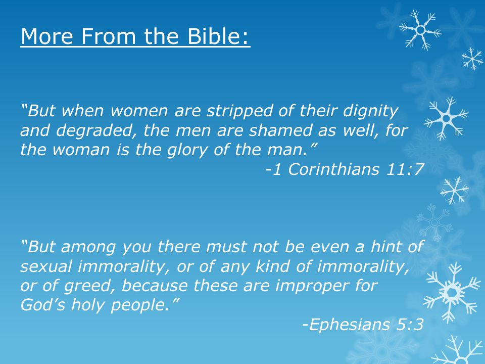 More From the Bible: But when women are stripped of their dignity and degraded, the men are shamed as well, for the woman is the glory of the man.