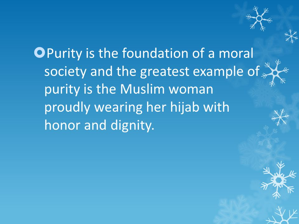 Purity is the foundation of a moral society and the greatest example of purity is the Muslim woman proudly wearing her hijab with honor and dignity.