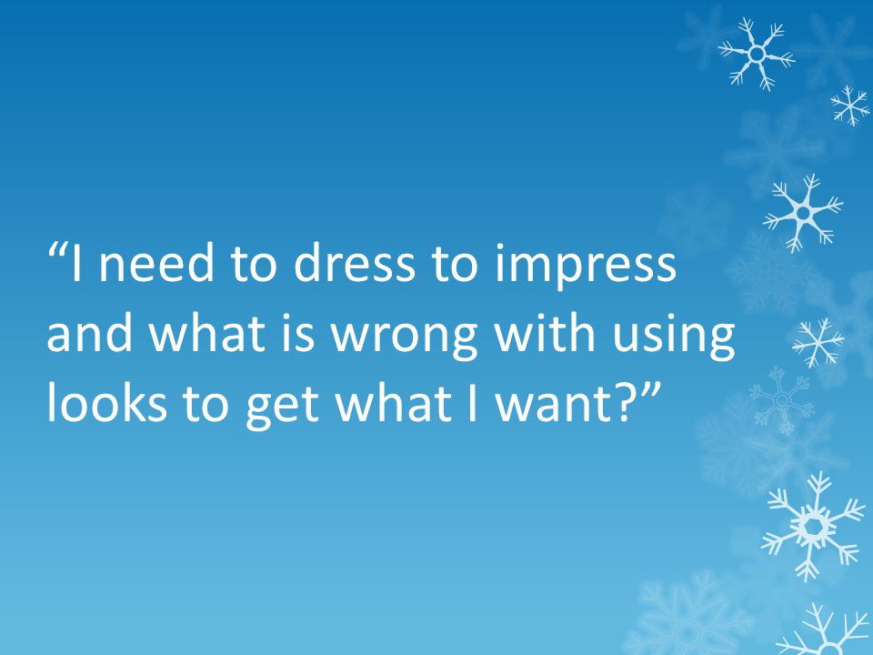 I need to dress to impress and what is wrong with using looks to get what I want
