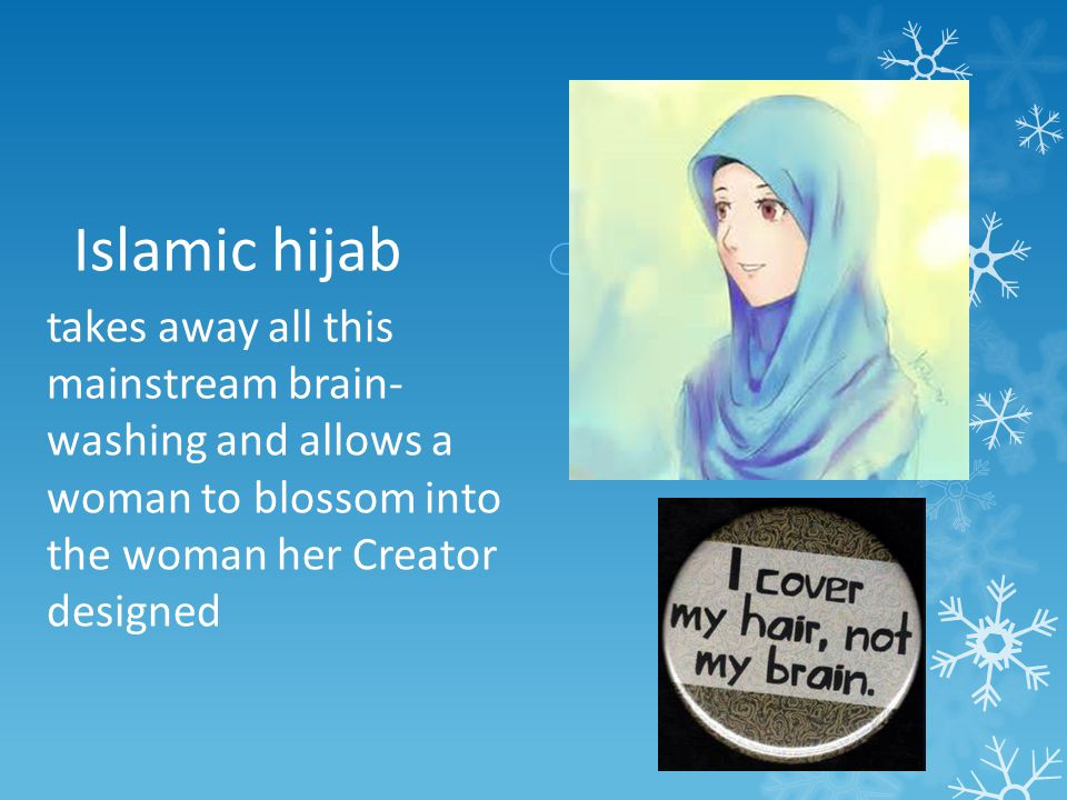 Islamic hijab takes away all this mainstream brain- washing and allows a woman to blossom into the woman her Creator designed.