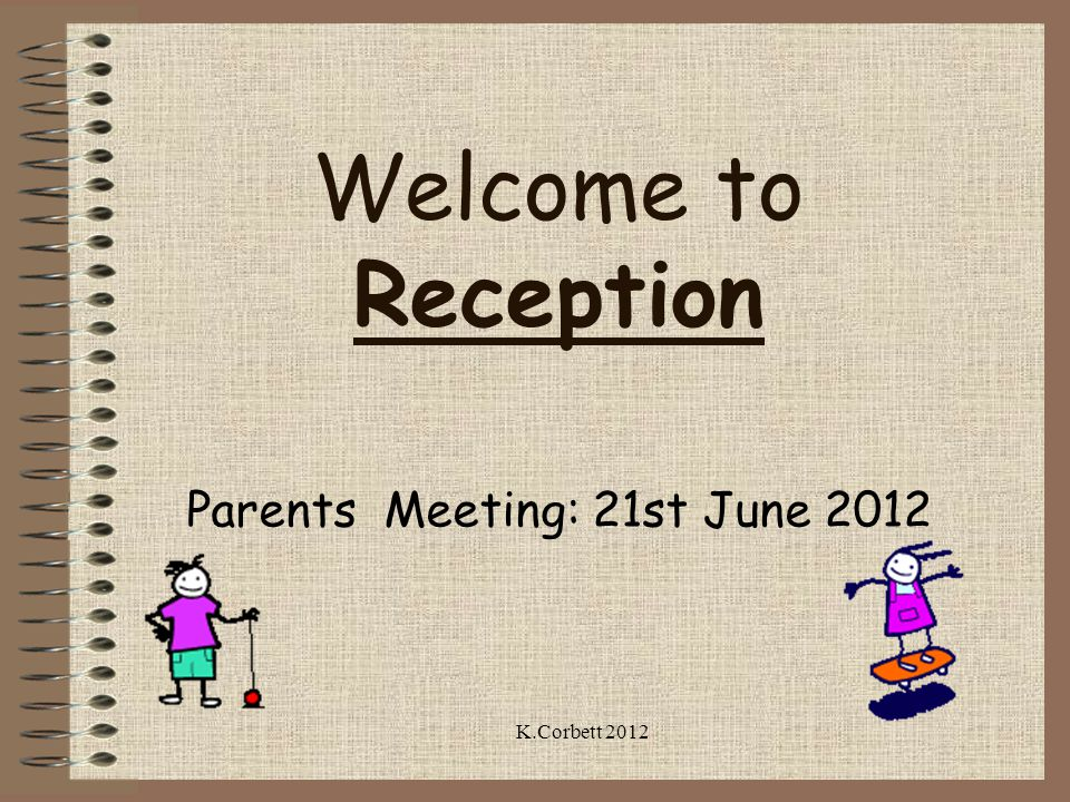 Welcome to Reception Parents Meeting: 21st June 2012 K.Corbett 2012