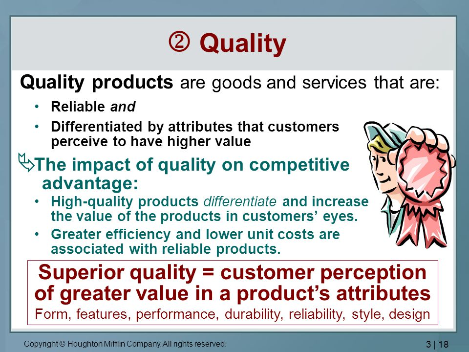  Quality Quality products are goods and services that are: Reliable and. Differentiated by attributes that customers perceive to have higher value.