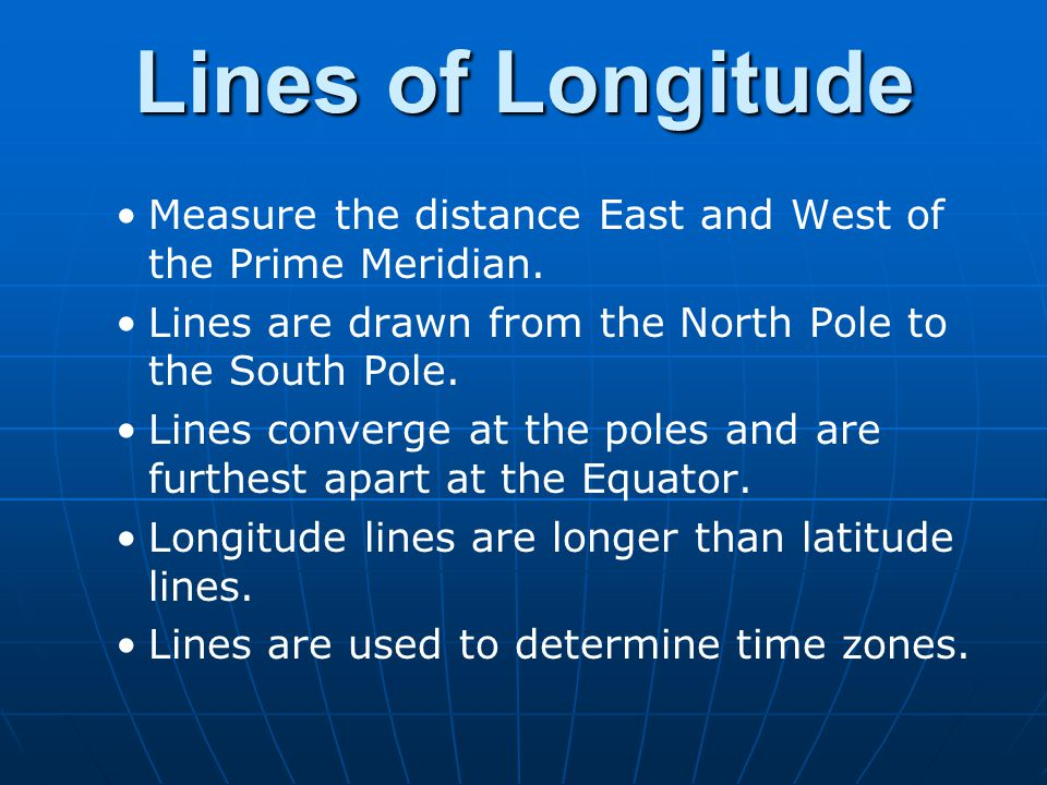 Lines of Longitude Measure the distance East and West of the Prime Meridian. Lines are drawn from the North Pole to the South Pole.