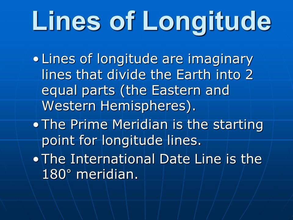 Lines of Longitude Lines of longitude are imaginary lines that divide the Earth into 2 equal parts (the Eastern and Western Hemispheres).