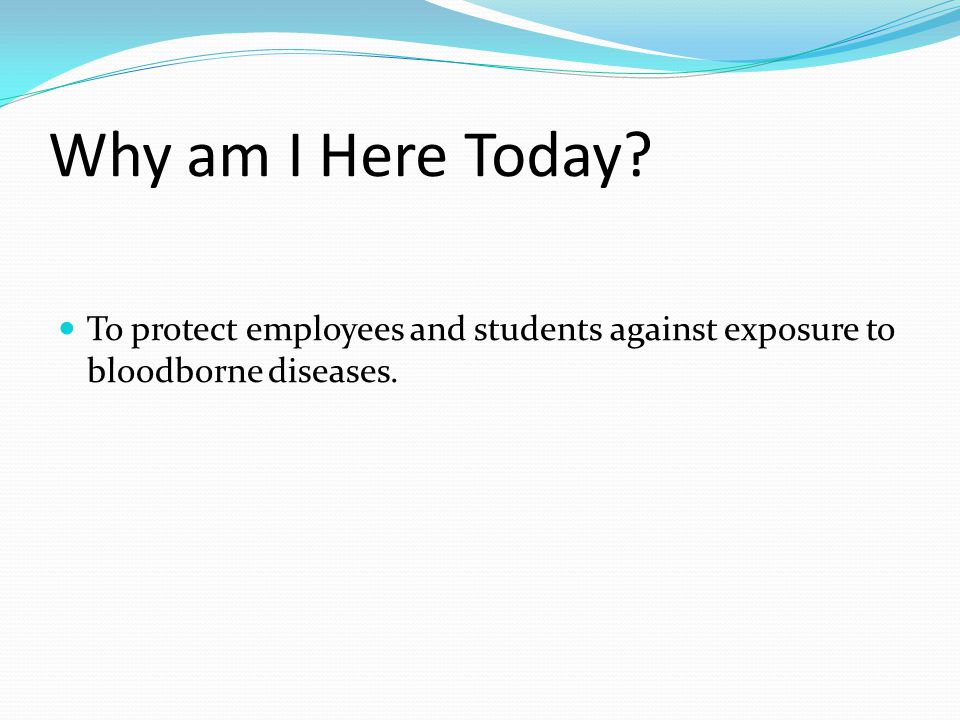 Why am I Here Today To protect employees and students against exposure to bloodborne diseases.