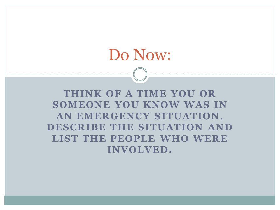 Do Now: Think of a time you or someone you know was in an Emergency situation.