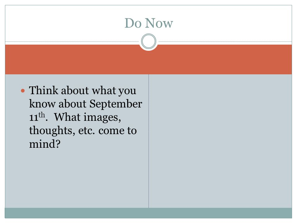 Do Now Think about what you know about September 11th. What images, thoughts, etc. come to mind