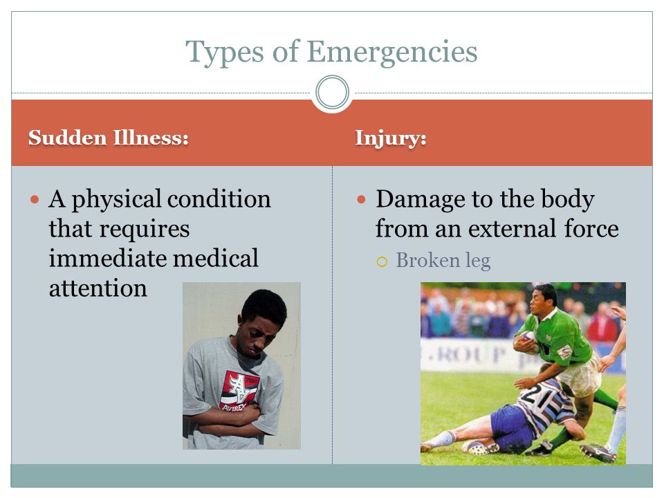 Types of Emergencies Sudden Illness: Injury: A physical condition that requires immediate medical attention.