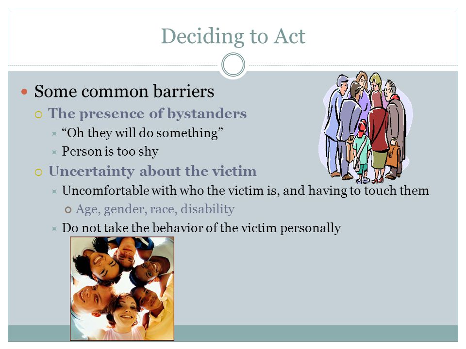 Deciding to Act Some common barriers The presence of bystanders