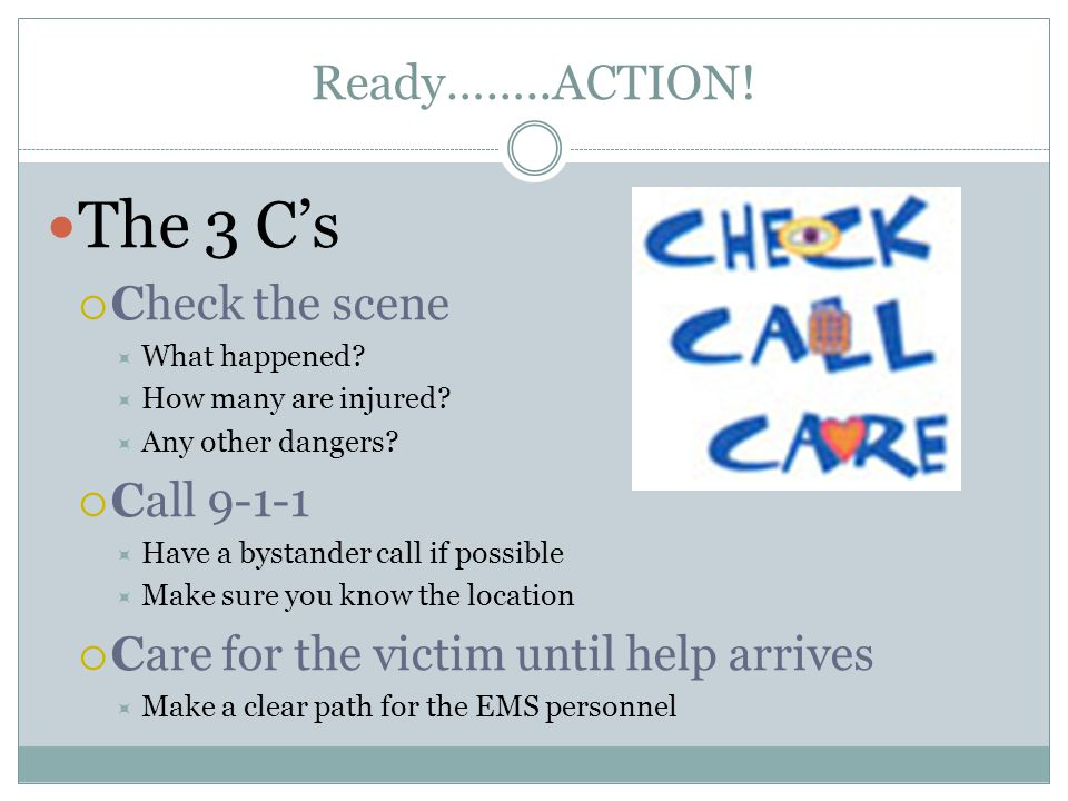 The 3 C's Ready……..ACTION! Check the scene Call 9-1-1