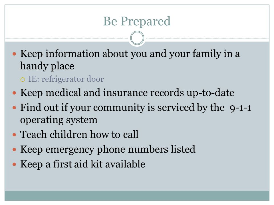 Be Prepared Keep information about you and your family in a handy place. IE: refrigerator door. Keep medical and insurance records up-to-date.