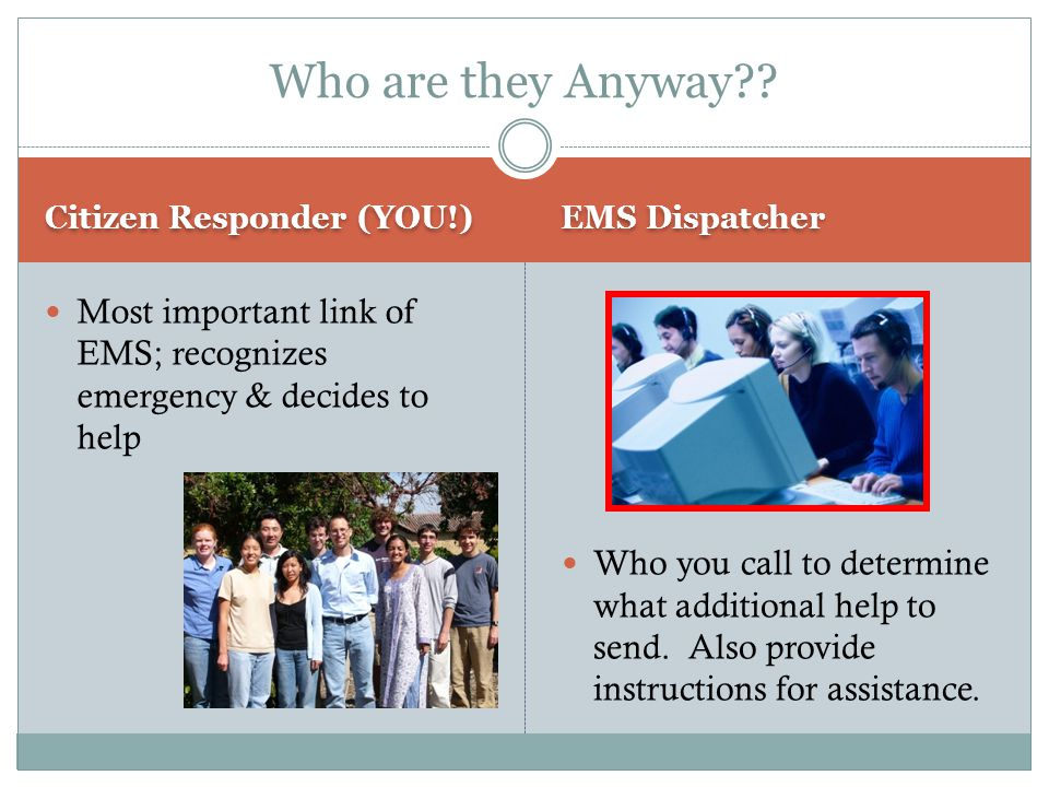 Who are they Anyway Citizen Responder (YOU!) EMS Dispatcher. Most important link of EMS; recognizes emergency & decides to help.