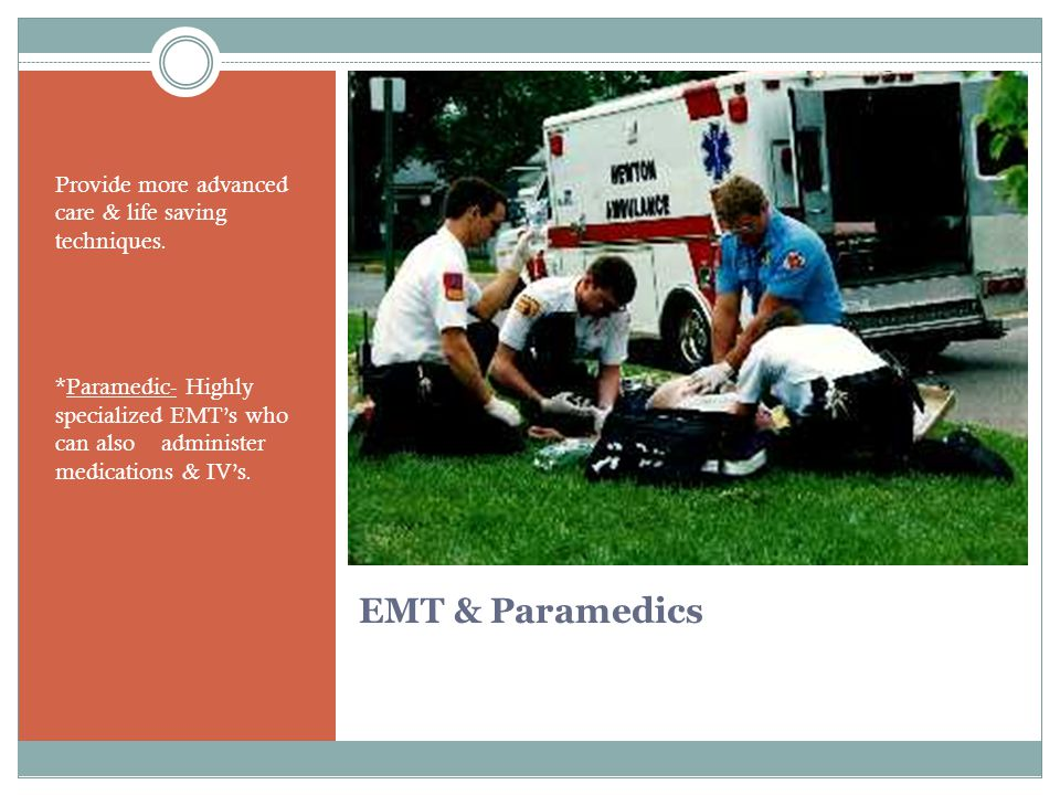 EMT & Paramedics Provide more advanced care & life saving techniques.