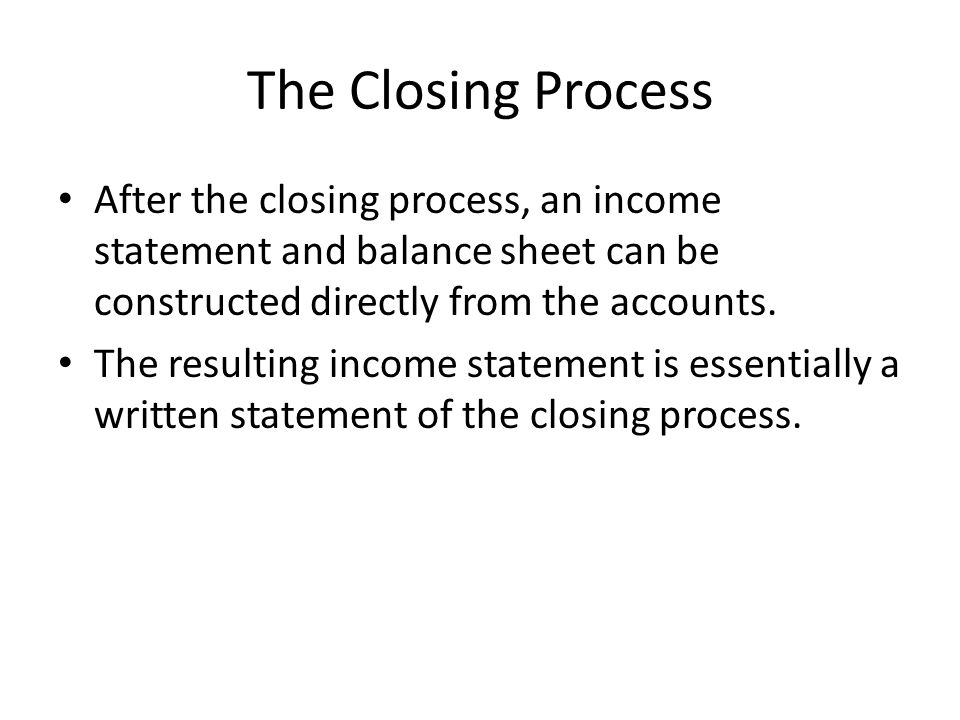 The Closing Process After the closing process, an income statement and balance sheet can be constructed directly from the accounts.